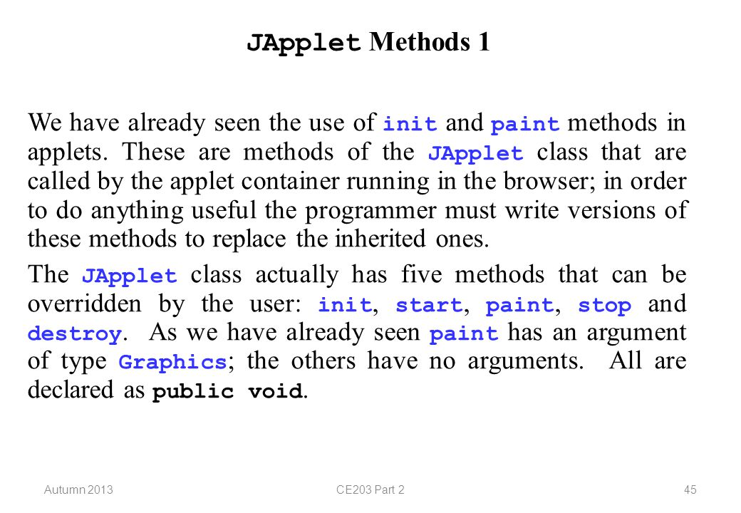 Autumn 2013CE203 Part 245 JApplet Methods 1 We have already seen the use of init and paint methods in applets.