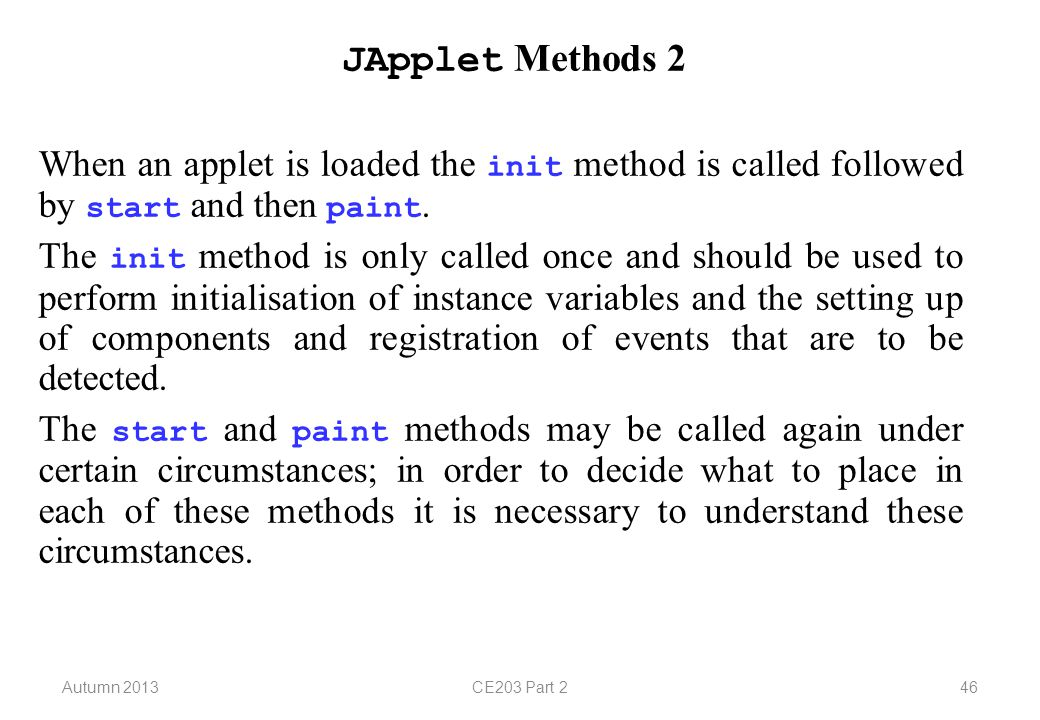 Autumn 2013CE203 Part 246 JApplet Methods 2 When an applet is loaded the init method is called followed by start and then paint.