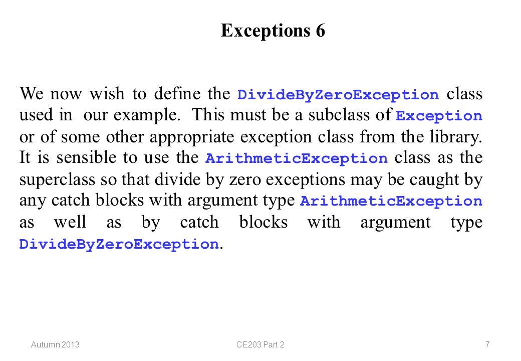 Autumn 2013CE203 Part 228 Example: A Date Class 5 public class InvalidDateException extends RuntimeException { public InvalidDateException() { super( invalid date ); } public InvalidDateException(int yr) { super(yr + is not a leap year ); } }