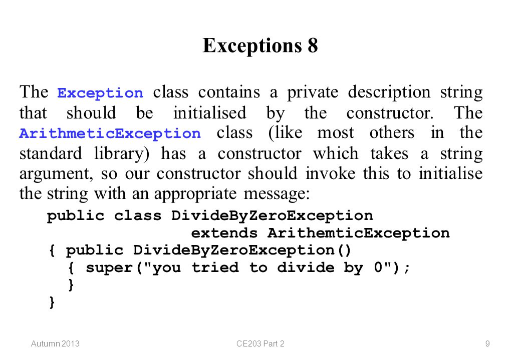 Autumn 2013CE203 Part 210 Exceptions 9 The toString method inherited from the Exception class will return a string comprising the class name and the description string; our catch block used this to output the string.