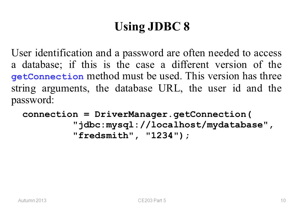 Autumn 2013CE203 Part 510 Using JDBC 8 User identification and a password are often needed to access a database; if this is the case a different version of the getConnection method must be used.