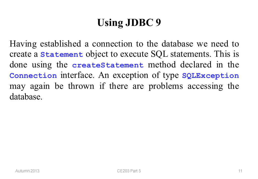Autumn 2013CE203 Part 511 Using JDBC 9 Having established a connection to the database we need to create a Statement object to execute SQL statements.