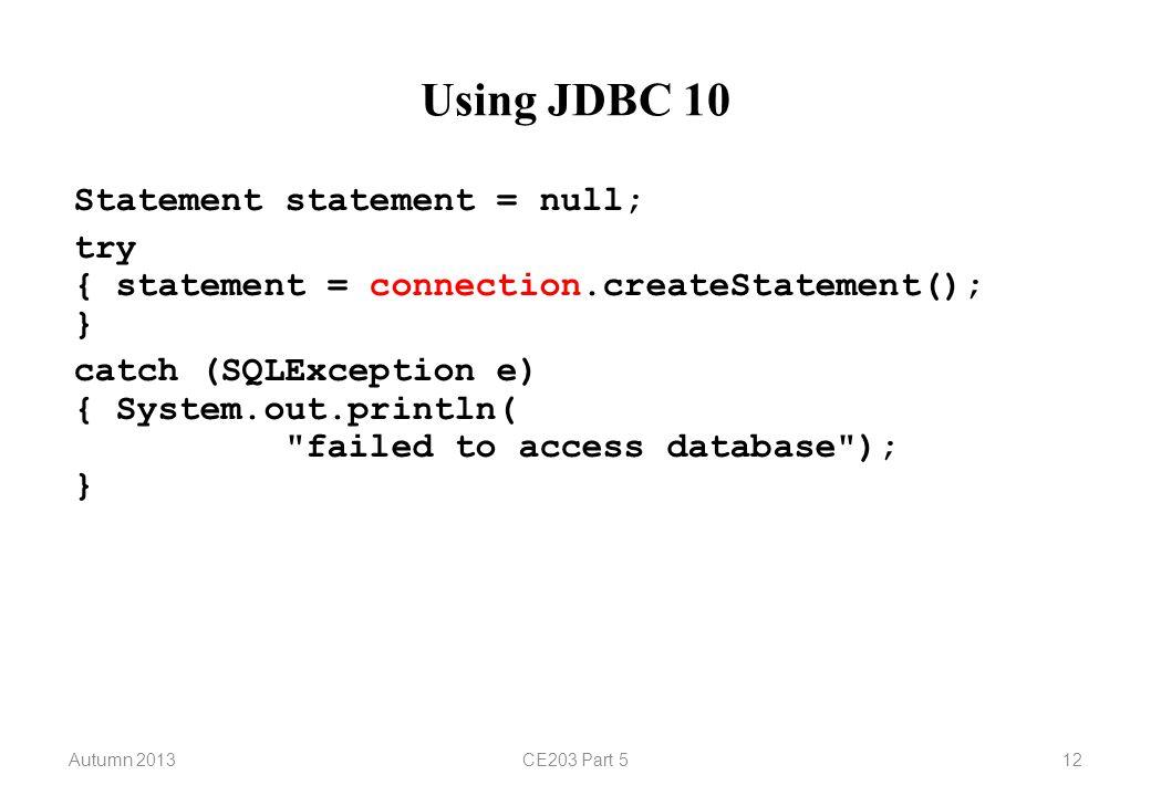 Autumn 2013CE203 Part 512 Using JDBC 10 Statement statement = null; try { statement = connection.createStatement(); } catch (SQLException e) { System.