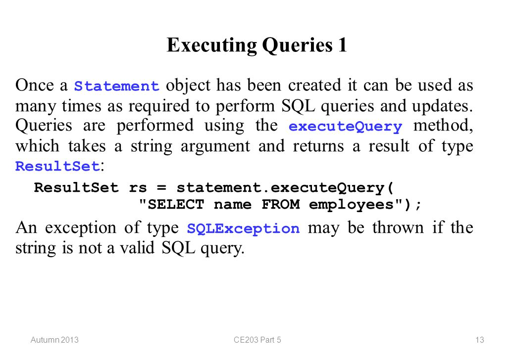 Autumn 2013CE203 Part 513 Executing Queries 1 Once a Statement object has been created it can be used as many times as required to perform SQL queries and updates.