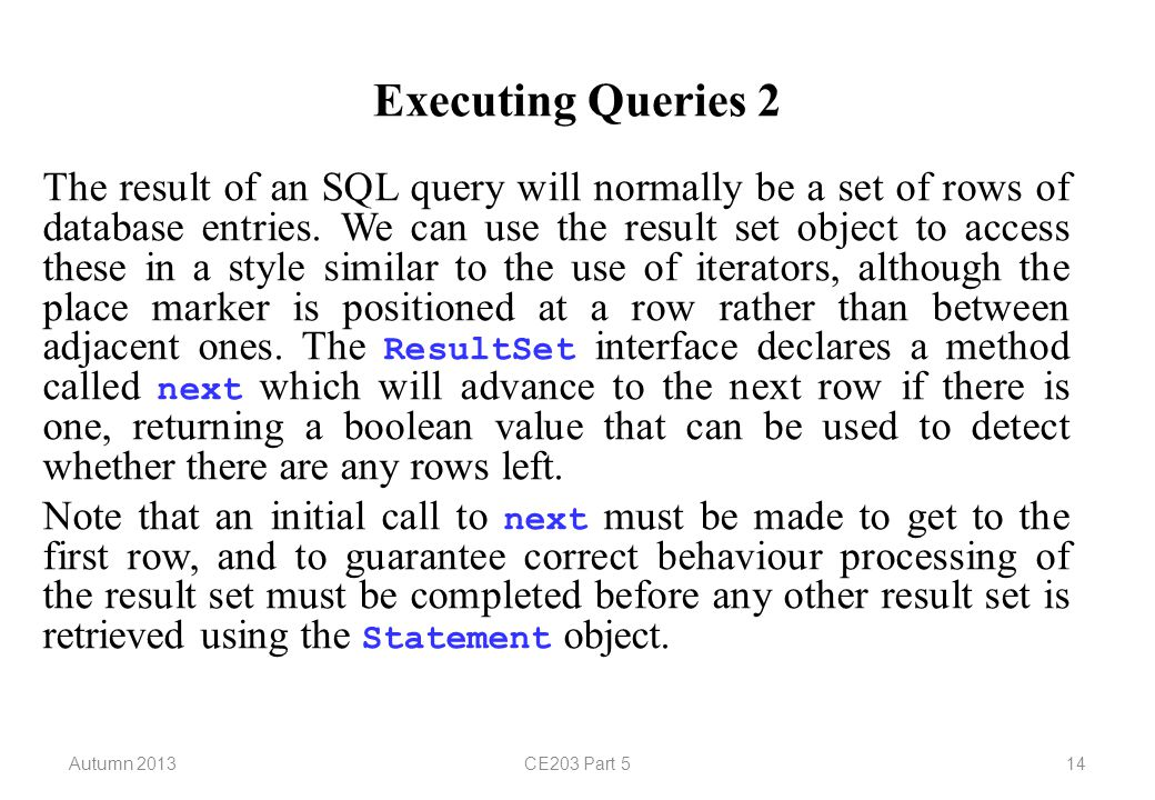 Autumn 2013CE203 Part 514 Executing Queries 2 The result of an SQL query will normally be a set of rows of database entries.