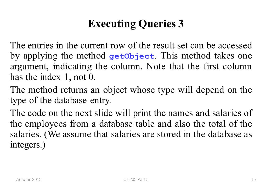 Autumn 2013CE203 Part 515 Executing Queries 3 The entries in the current row of the result set can be accessed by applying the method getObject. This