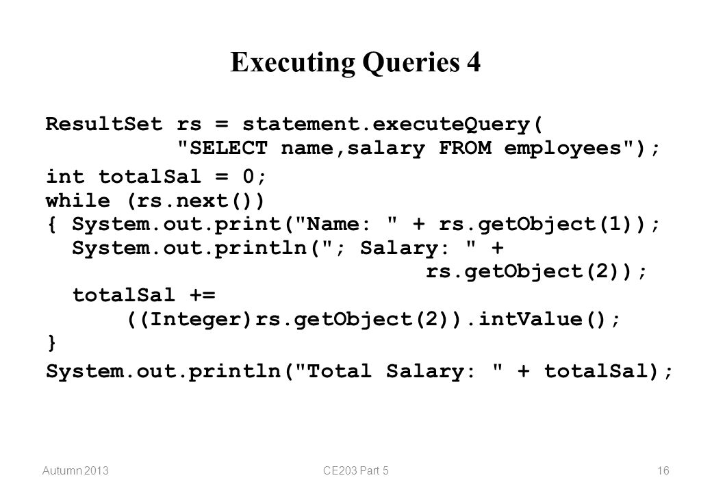 Autumn 2013CE203 Part 516 Executing Queries 4 ResultSet rs = statement.executeQuery(