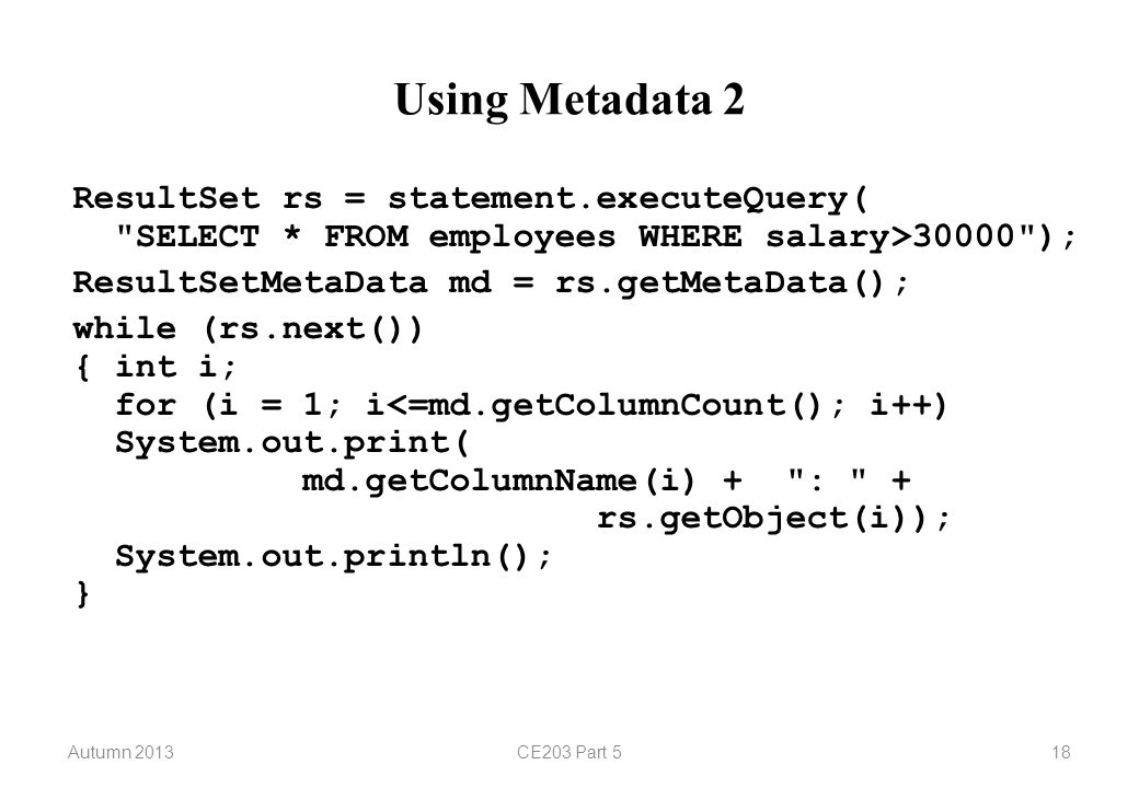 Autumn 2013CE203 Part 518 Using Metadata 2 ResultSet rs = statement.executeQuery(