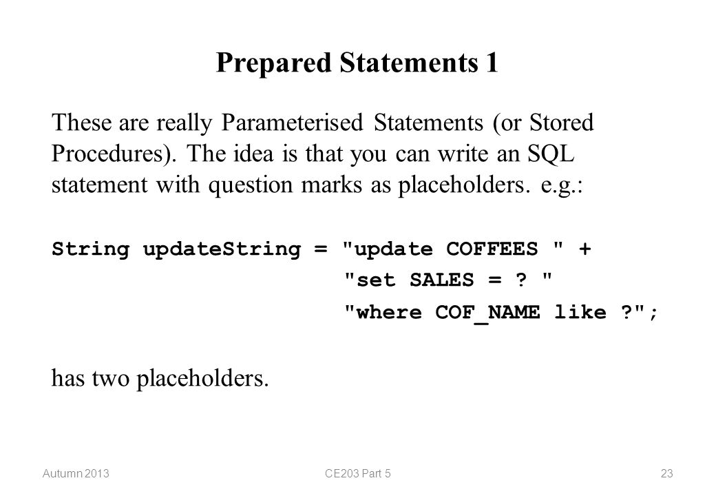 Autumn 2013CE203 Part 523 Prepared Statements 1 These are really Parameterised Statements (or Stored Procedures). The idea is that you can write an SQ