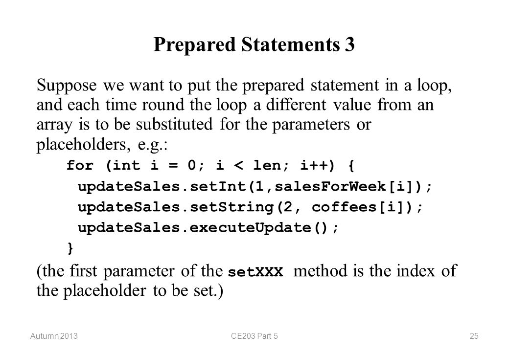 Autumn 2013CE203 Part 525 Prepared Statements 3 Suppose we want to put the prepared statement in a loop, and each time round the loop a different value from an array is to be substituted for the parameters or placeholders, e.g.: for (int i = 0; i < len; i++) { updateSales.setInt(1,salesForWeek[i]); updateSales.setString(2, coffees[i]); updateSales.executeUpdate(); } (the first parameter of the setXXX method is the index of the placeholder to be set.)