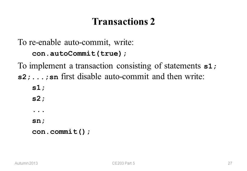 Autumn 2013CE203 Part 527 Transactions 2 To re-enable auto-commit, write: con.autoCommit(true); To implement a transaction consisting of statements s1; s2;...;sn first disable auto-commit and then write: s1; s2;...