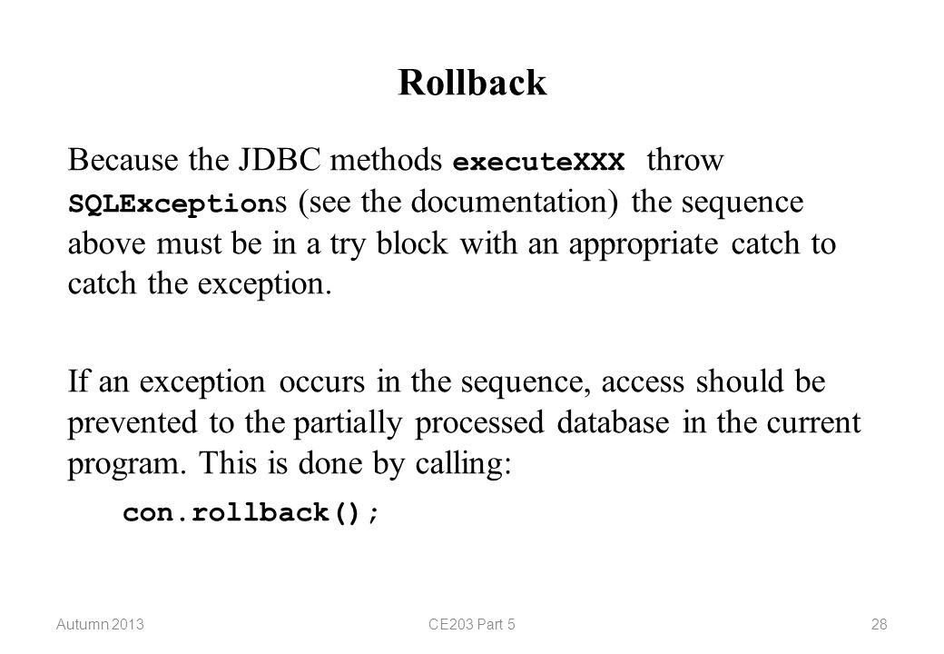 Autumn 2013CE203 Part 528 Rollback Because the JDBC methods executeXXX throw SQLException s (see the documentation) the sequence above must be in a tr