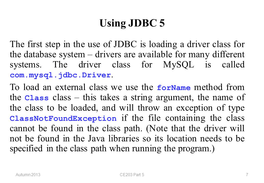 Autumn 2013CE203 Part 57 Using JDBC 5 The first step in the use of JDBC is loading a driver class for the database system – drivers are available for many different systems.