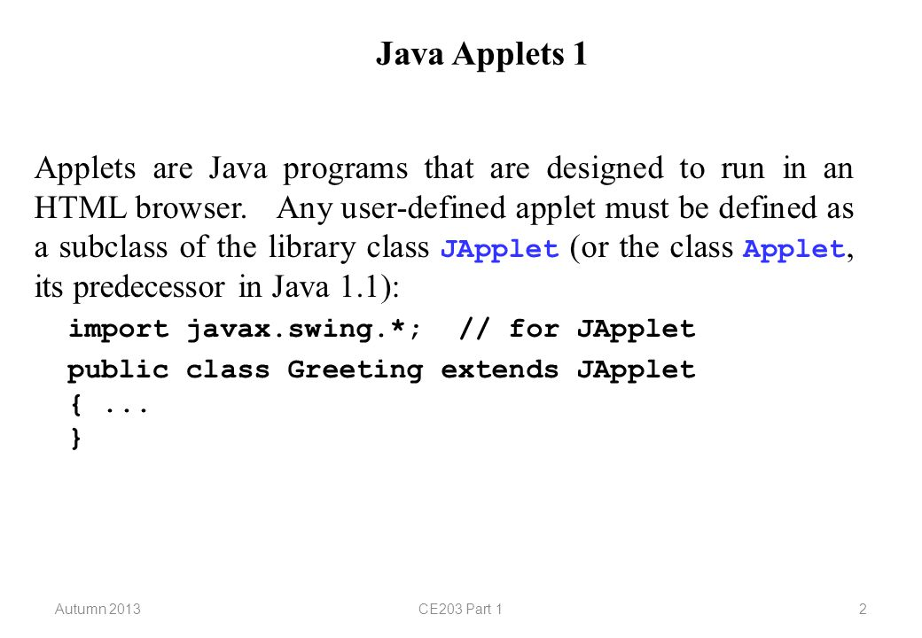 Autumn 2013CE203 Part 113 Java Applets 12 We shall demonstrate the addition of components to an applet by modifying our original applet so that the string is displayed as a label at the top of the applet and the drawing is performed on a panel which will occupy the rest of the space.