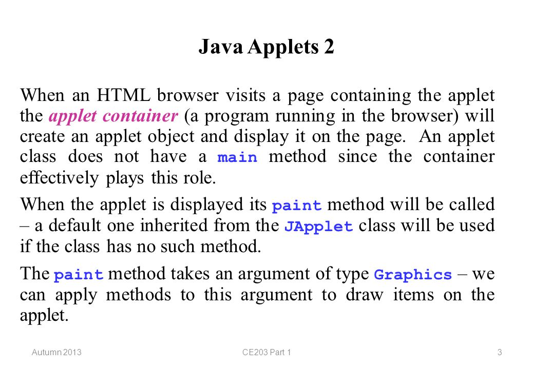 Autumn 2013CE203 Part 14 Java Applets 3 import javax.swing.*; // for JApplet import java.awt.*; // for Graphics public class Greeting extends JApplet { public void paint(Graphics g) { super.paint(g); g.drawString( Hello! , 20, 20); // left baseline of string at (20,20) g.setColor(Color.blue); g.drawRect(50, 100, 40, 30); // top left (50,100), // width 40, height 30 g.fillRect(120, 100, 30, 40); } }
