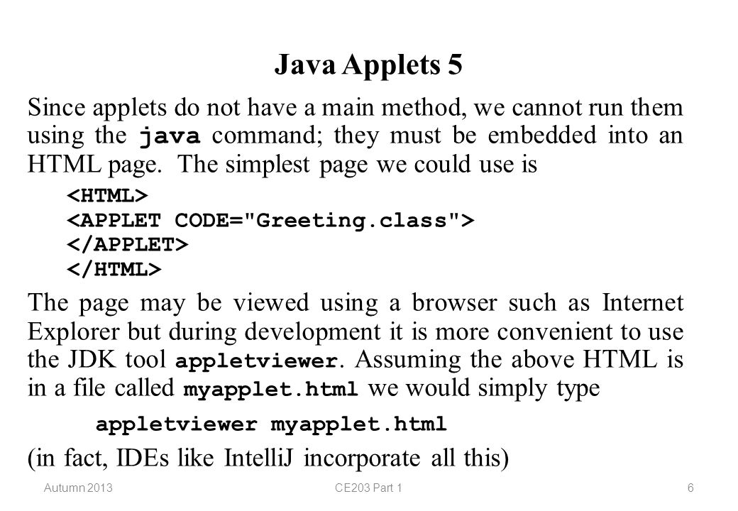 Autumn 2013CE203 Part 17 Java Applets 6 The size of the applet may be specified in the HTML file (if it is not specified the browser will use a default size):