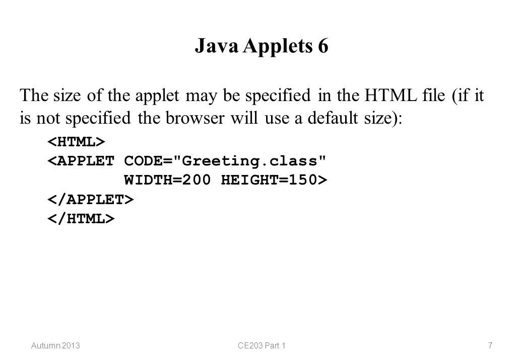 Autumn 2013CE203 Part 118 Java Applets 17 // Greeting3.java continued class GreetingPanel extends JPanel { public void paintComponent(Graphics g) { super.paintComponent(g); g.setColor(Color.blue); g.drawRect(50, 100, 40, 30); g.fillRect(120, 100, 30, 40); } }