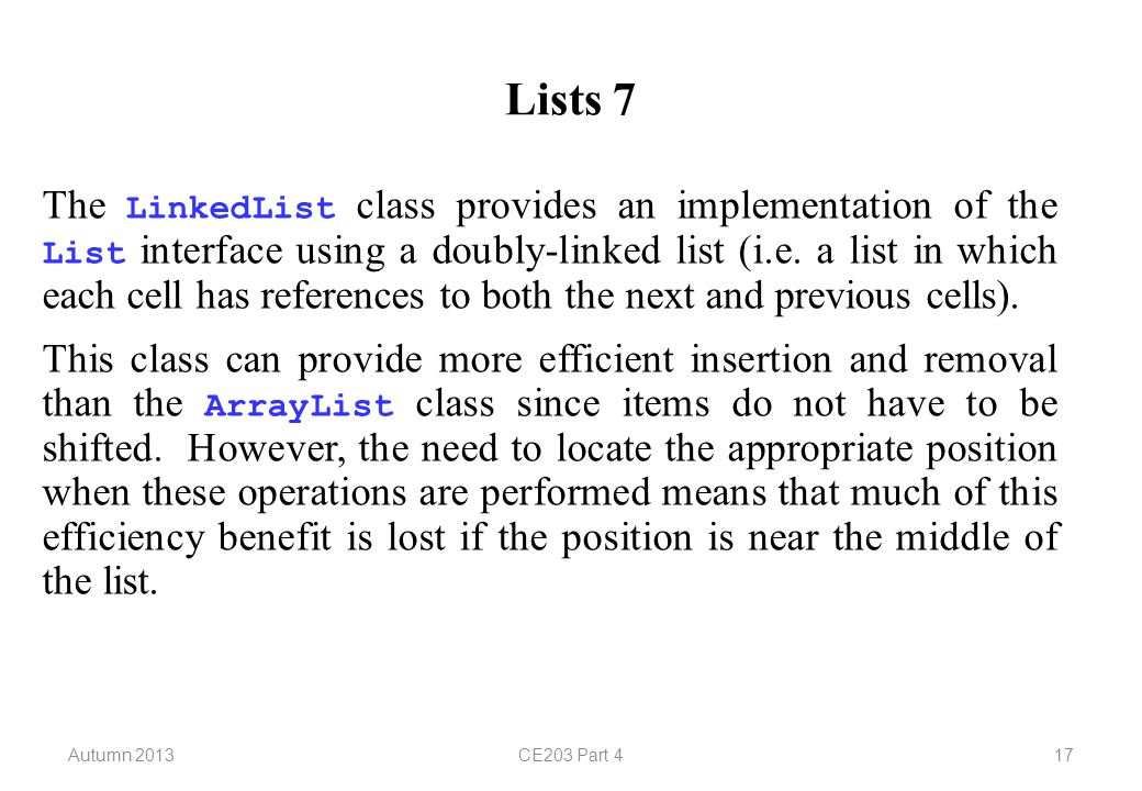Autumn 2013CE203 Part 417 Lists 7 The LinkedList class provides an implementation of the List interface using a doubly-linked list (i.e.