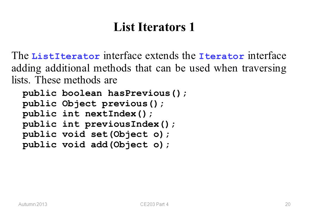 Autumn 2013CE203 Part 420 List Iterators 1 The ListIterator interface extends the Iterator interface adding additional methods that can be used when traversing lists.