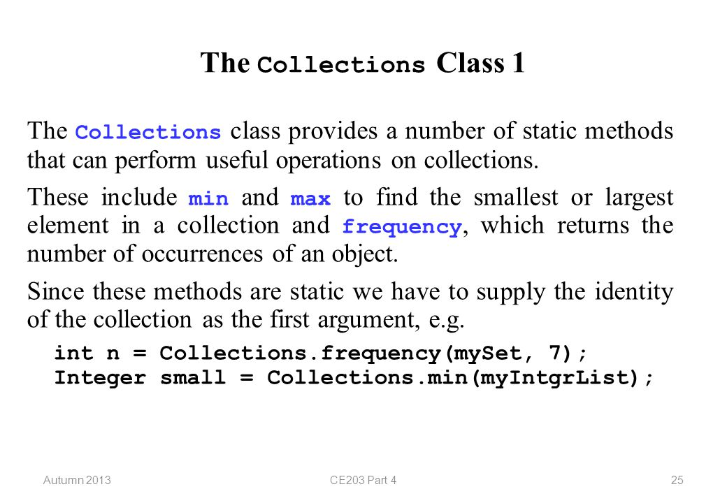 Autumn 2013CE203 Part 425 The Collections Class 1 The Collections class provides a number of static methods that can perform useful operations on collections.