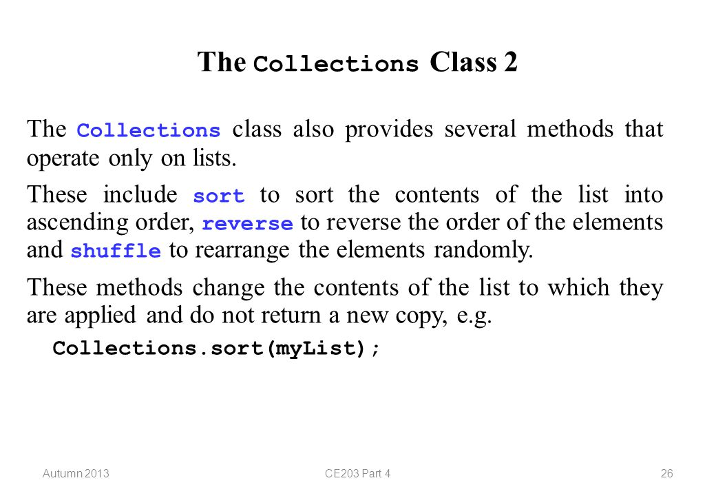 Autumn 2013CE203 Part 426 The Collections Class 2 The Collections class also provides several methods that operate only on lists. These include sort t