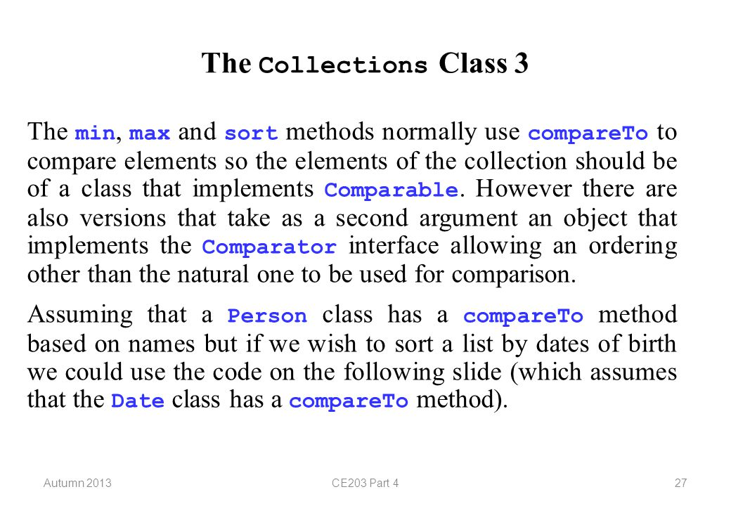 Autumn 2013CE203 Part 427 The Collections Class 3 The min, max and sort methods normally use compareTo to compare elements so the elements of the collection should be of a class that implements Comparable.