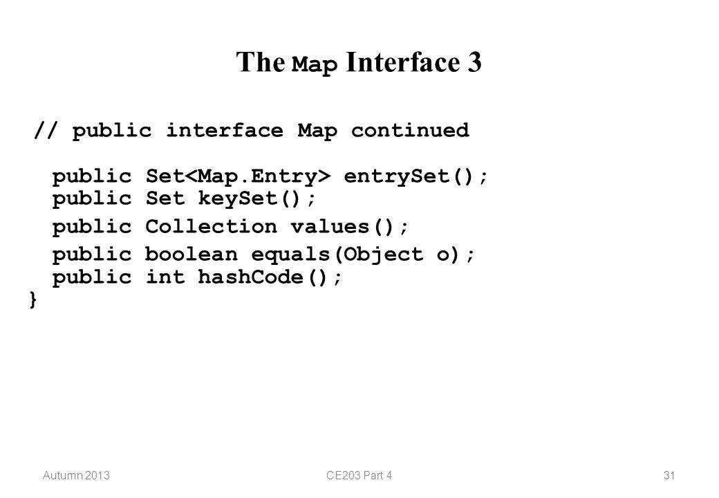 Autumn 2013CE203 Part 431 The Map Interface 3 // public interface Map continued public Set entrySet(); public Set keySet(); public Collection values()