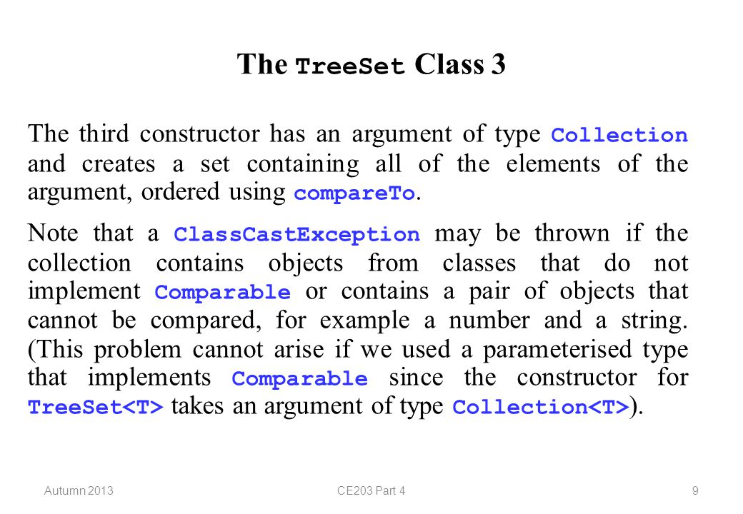 Autumn 2013CE203 Part 410 The TreeSet Class 4 The fourth constructor has an argument of type Comparator and creates an initially-empty set that will be ordered using that comparator.