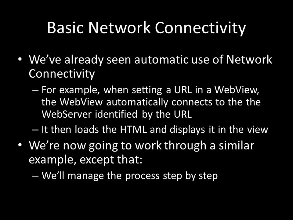 Basic Network Connectivity We've already seen automatic use of Network Connectivity – For example, when setting a URL in a WebView, the WebView automatically connects to the the WebServer identified by the URL – It then loads the HTML and displays it in the view We're now going to work through a similar example, except that: – We'll manage the process step by step