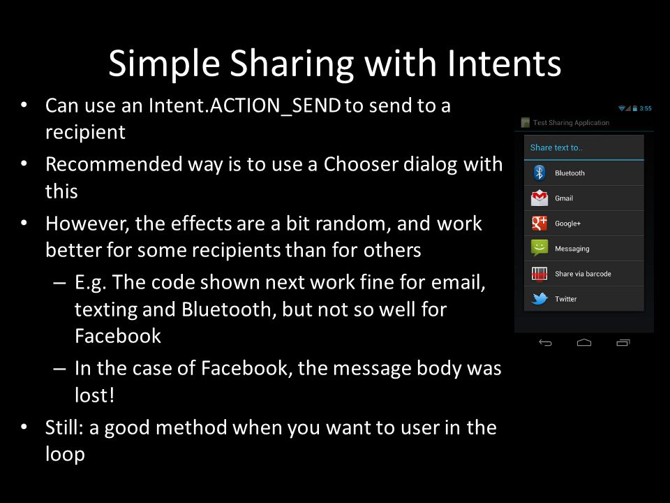 Simple Sharing with Intents Can use an Intent.ACTION_SEND to send to a recipient Recommended way is to use a Chooser dialog with this However, the effects are a bit random, and work better for some recipients than for others – E.g.