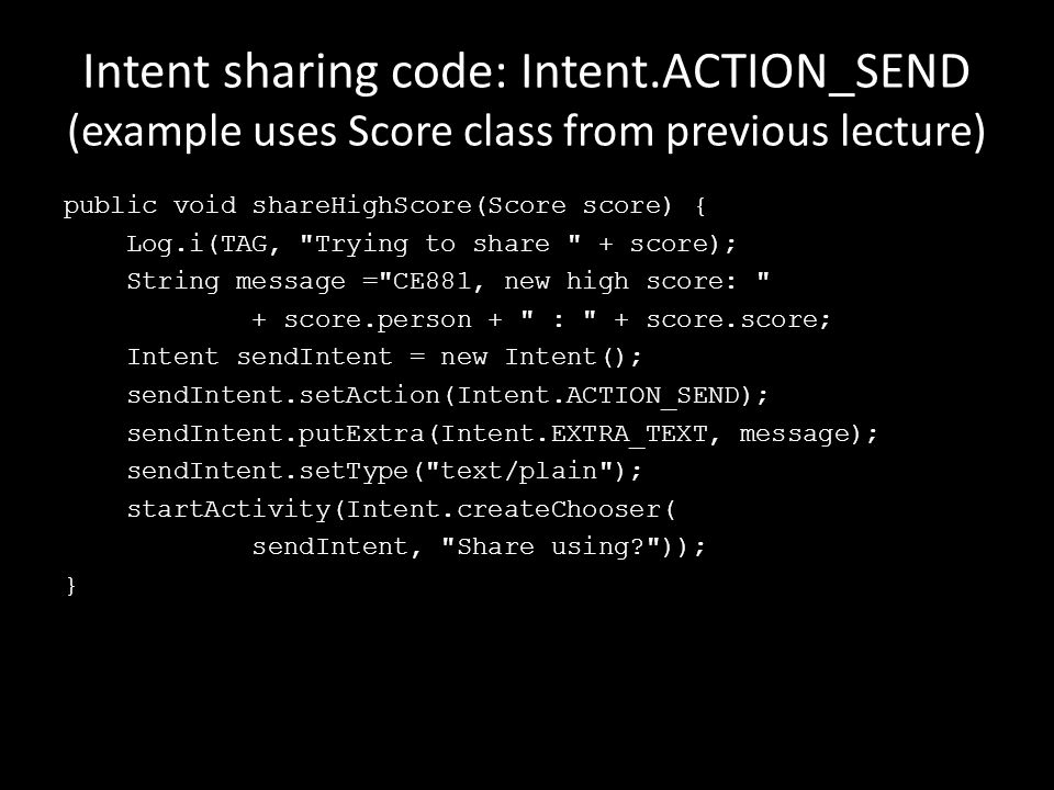 Intent sharing code: Intent.ACTION_SEND (example uses Score class from previous lecture) public void shareHighScore(Score score) { Log.i(TAG, Trying to share + score); String message = CE881, new high score: + score.person + : + score.score; Intent sendIntent = new Intent(); sendIntent.setAction(Intent.ACTION_SEND); sendIntent.putExtra(Intent.EXTRA_TEXT, message); sendIntent.setType( text/plain ); startActivity(Intent.createChooser( sendIntent, Share using )); }