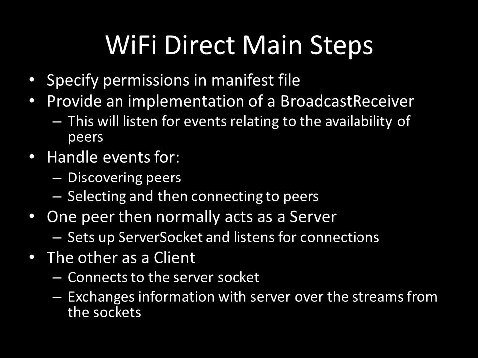 WiFi Direct Main Steps Specify permissions in manifest file Provide an implementation of a BroadcastReceiver – This will listen for events relating to the availability of peers Handle events for: – Discovering peers – Selecting and then connecting to peers One peer then normally acts as a Server – Sets up ServerSocket and listens for connections The other as a Client – Connects to the server socket – Exchanges information with server over the streams from the sockets