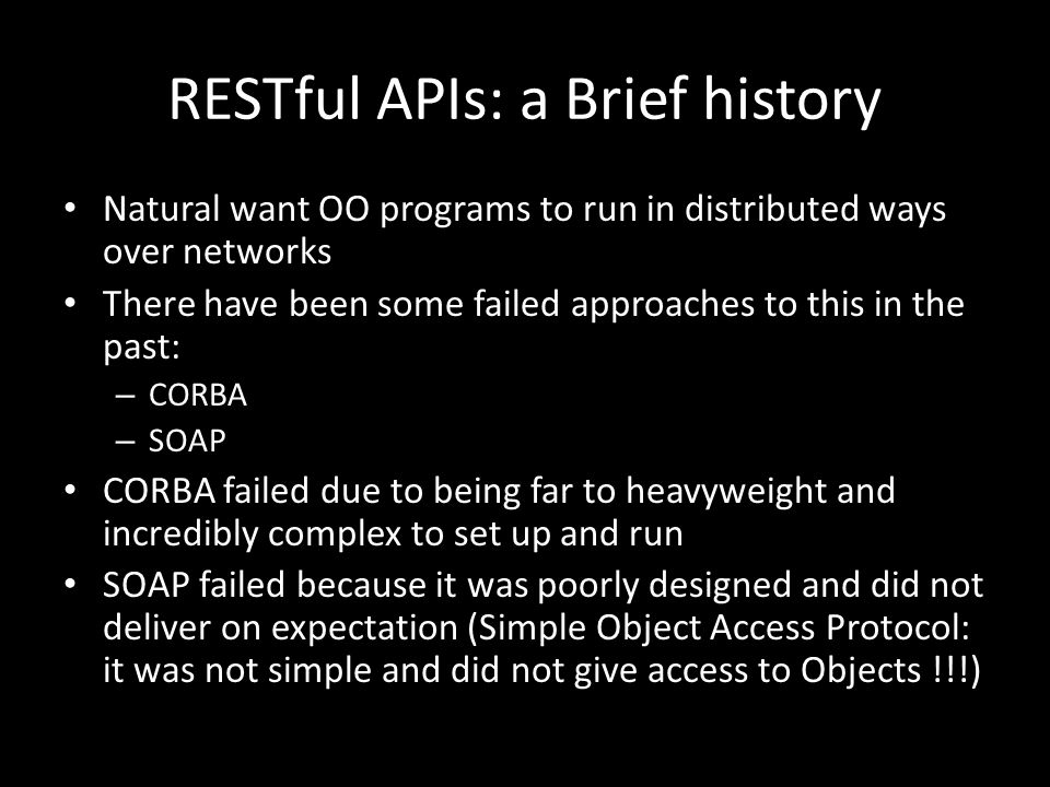 RESTful APIs Contd Ideally, software evolves to strike a fine balance between functionality and simplicity: what is the simplest way to deliver a useful set of functions REST: stands for REpresentational State Transfer It uses URIs to represent the state of a system Requests can be made by passing parameters to an HTTP GET Request These are usually packed into the arguments of the URL