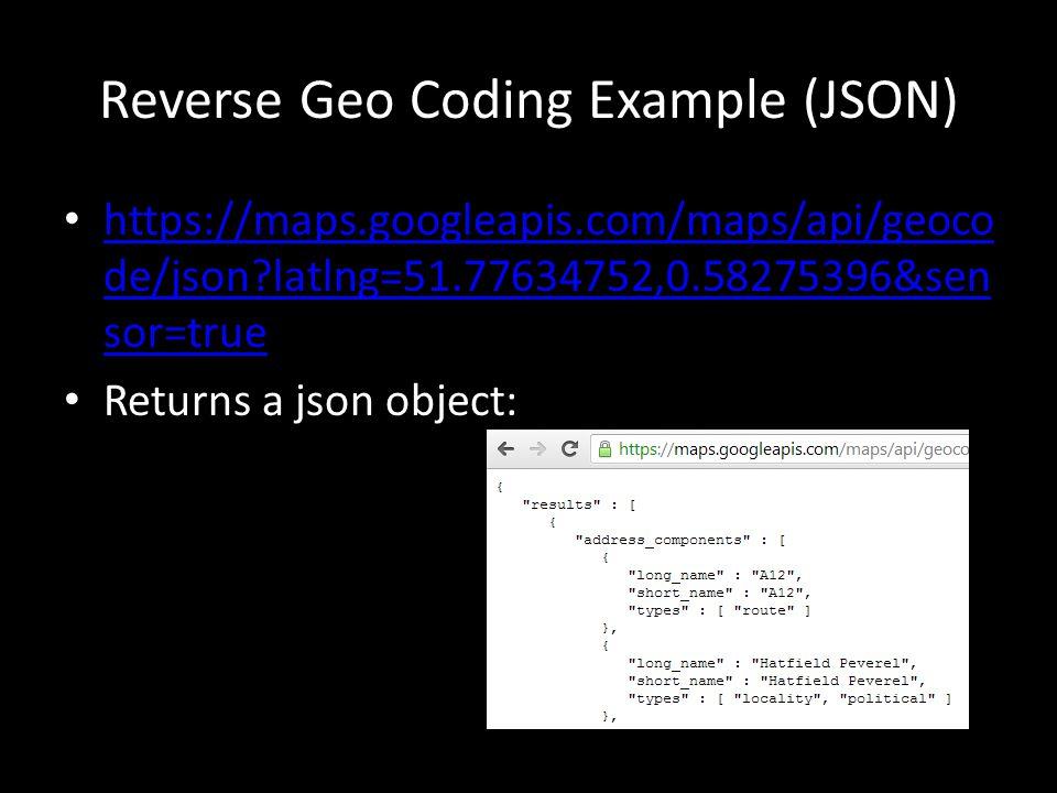 Reverse Geo Coding Example (JSON) https://maps.googleapis.com/maps/api/geoco de/json latlng=51.77634752,0.58275396&sen sor=true https://maps.googleapis.com/maps/api/geoco de/json latlng=51.77634752,0.58275396&sen sor=true Returns a json object: