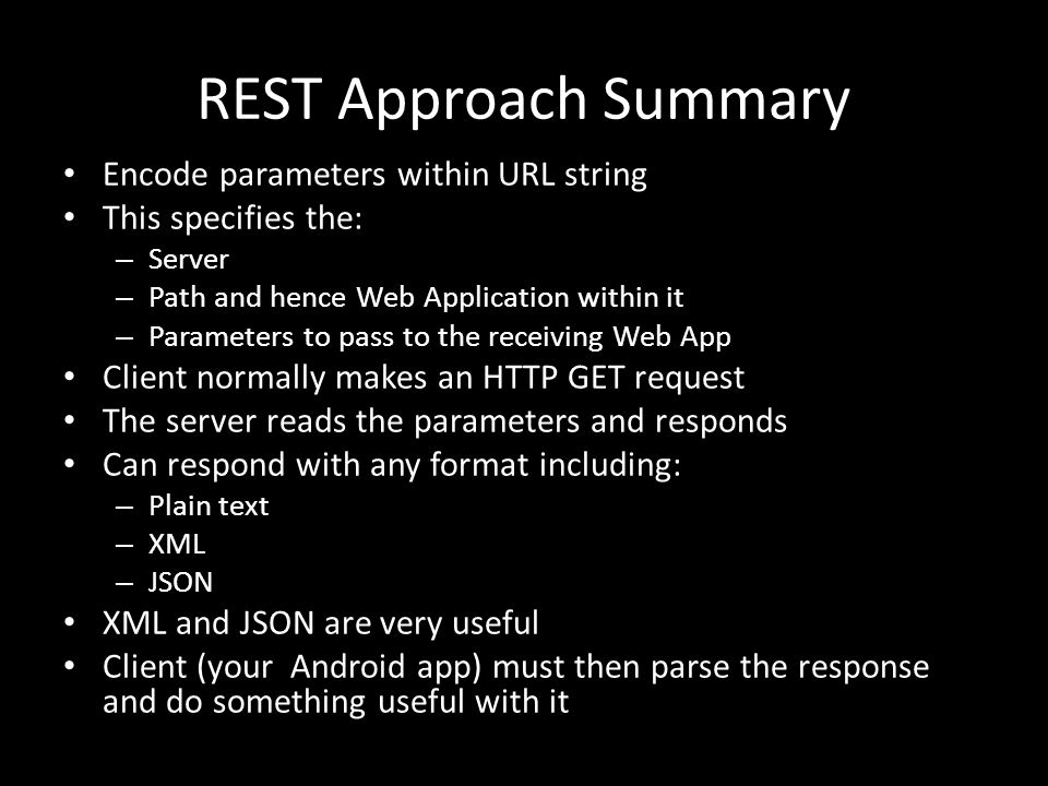 REST Approach Summary Encode parameters within URL string This specifies the: – Server – Path and hence Web Application within it – Parameters to pass to the receiving Web App Client normally makes an HTTP GET request The server reads the parameters and responds Can respond with any format including: – Plain text – XML – JSON XML and JSON are very useful Client (your Android app) must then parse the response and do something useful with it