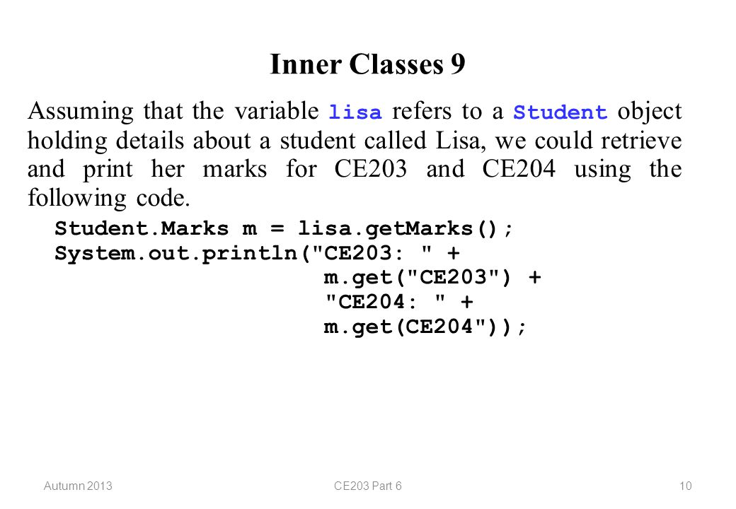 Autumn 2013CE203 Part 610 Inner Classes 9 Assuming that the variable lisa refers to a Student object holding details about a student called Lisa, we could retrieve and print her marks for CE203 and CE204 using the following code.
