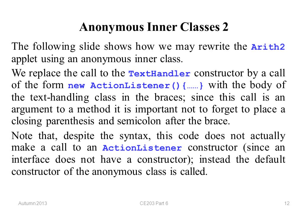 Autumn 2013CE203 Part 612 Anonymous Inner Classes 2 The following slide shows how we may rewrite the Arith2 applet using an anonymous inner class.