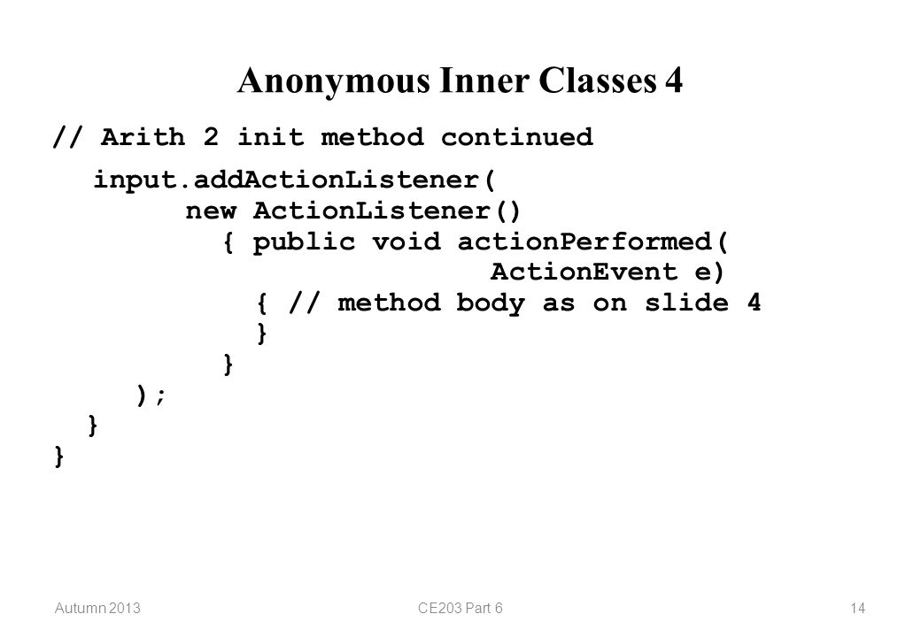 Autumn 2013CE203 Part 614 Anonymous Inner Classes 4 // Arith 2 init method continued input.addActionListener( new ActionListener() { public void actionPerformed( ActionEvent e) { // method body as on slide 4 } } ); } }