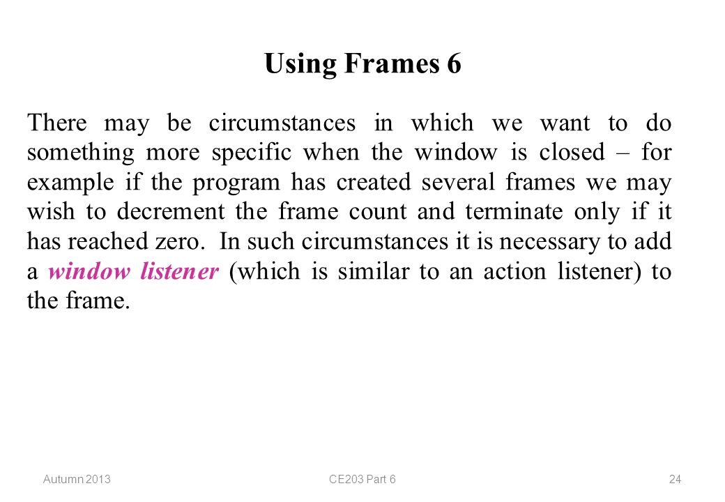 Autumn 2013CE203 Part 624 Using Frames 6 There may be circumstances in which we want to do something more specific when the window is closed – for example if the program has created several frames we may wish to decrement the frame count and terminate only if it has reached zero.