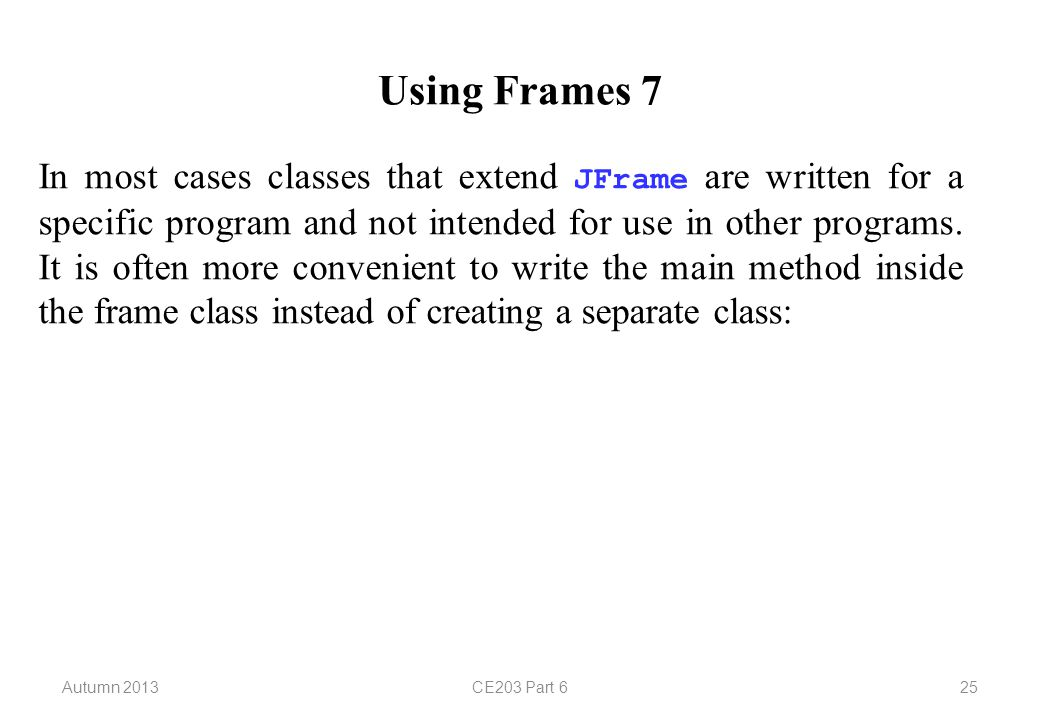 Autumn 2013CE203 Part 625 Using Frames 7 In most cases classes that extend JFrame are written for a specific program and not intended for use in other programs.