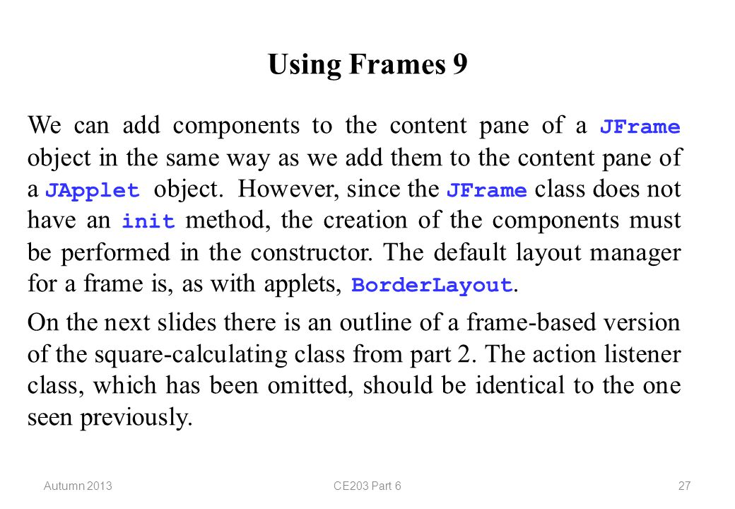 Autumn 2013CE203 Part 627 Using Frames 9 We can add components to the content pane of a JFrame object in the same way as we add them to the content pane of a JApplet object.