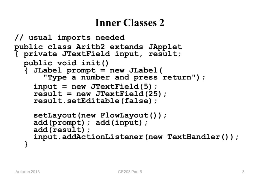 Autumn 2013CE203 Part 63 Inner Classes 2 // usual imports needed public class Arith2 extends JApplet { private JTextField input, result; public void init() { JLabel prompt = new JLabel( Type a number and press return ); input = new JTextField(5); result = new JTextField(25); result.setEditable(false); setLayout(new FlowLayout()); add(prompt); add(input); add(result); input.addActionListener(new TextHandler()); }