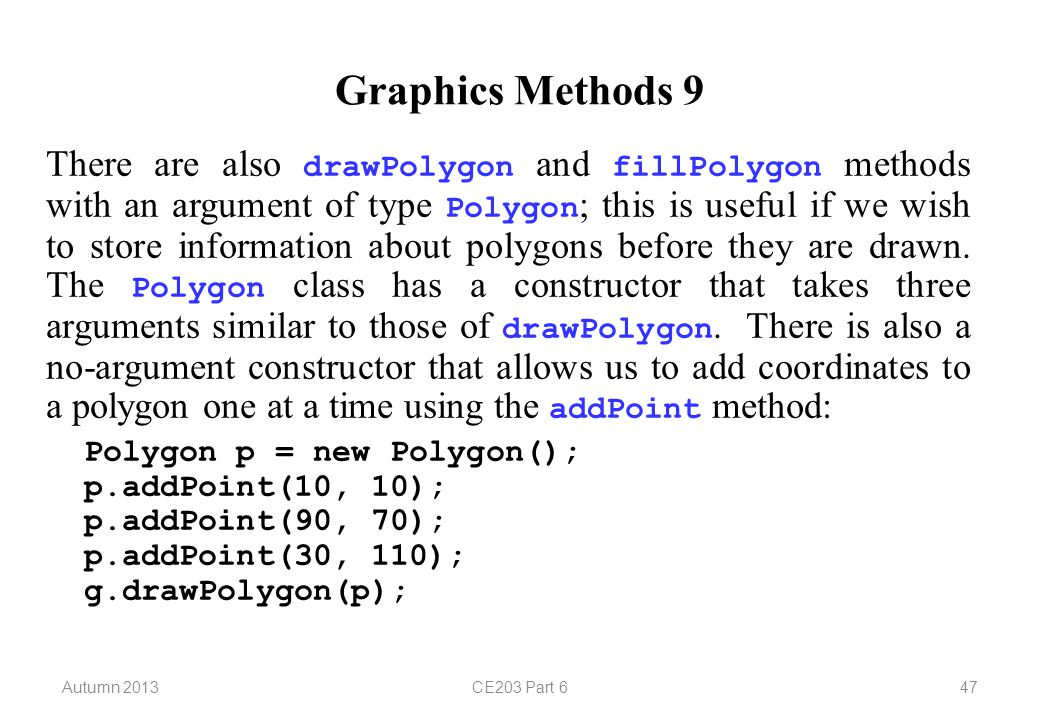Autumn 2013CE203 Part 647 Graphics Methods 9 There are also drawPolygon and fillPolygon methods with an argument of type Polygon ; this is useful if we wish to store information about polygons before they are drawn.