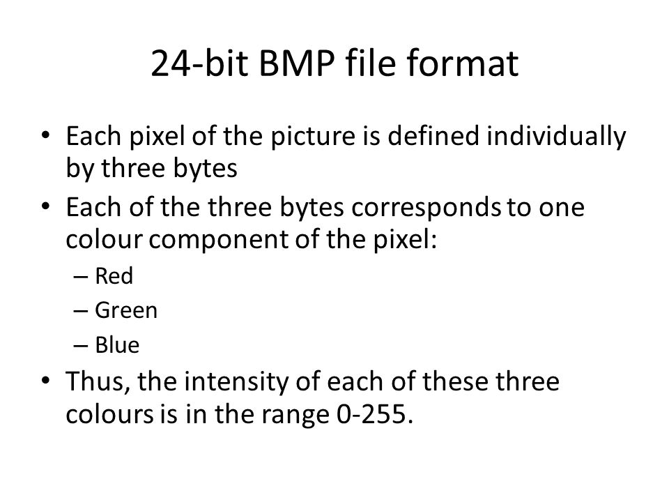 24-bit BMP file format Each pixel of the picture is defined individually by three bytes Each of the three bytes corresponds to one colour component of