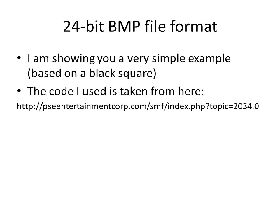 24-bit BMP file format I am showing you a very simple example (based on a black square) The code I used is taken from here: http://pseentertainmentcor