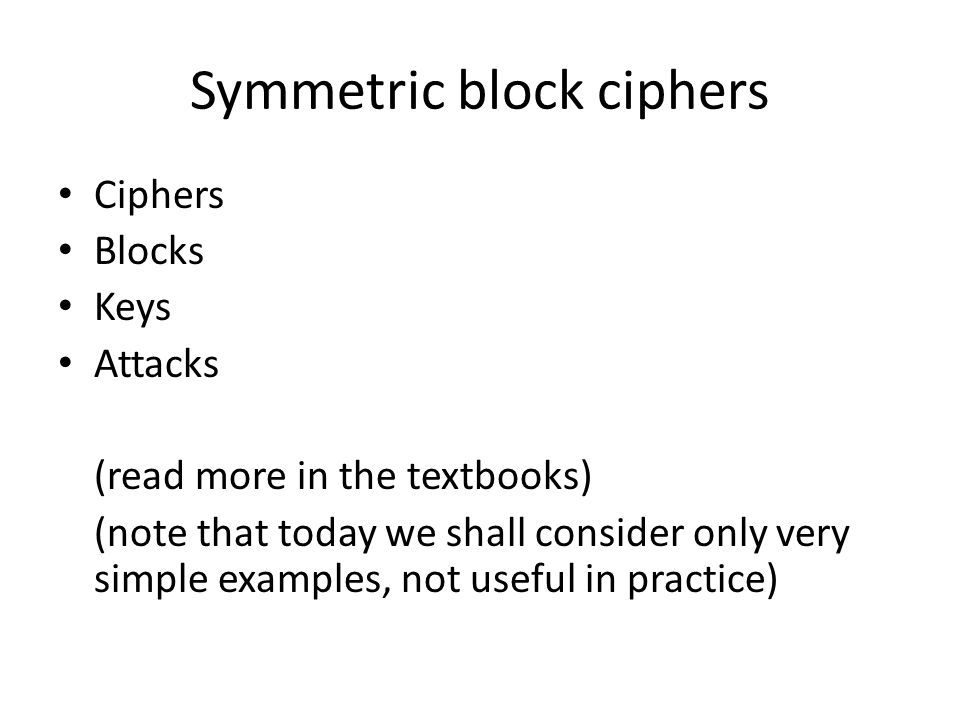 Symmetric block ciphers Ciphers Blocks Keys Attacks (read more in the textbooks) (note that today we shall consider only very simple examples, not useful in practice)