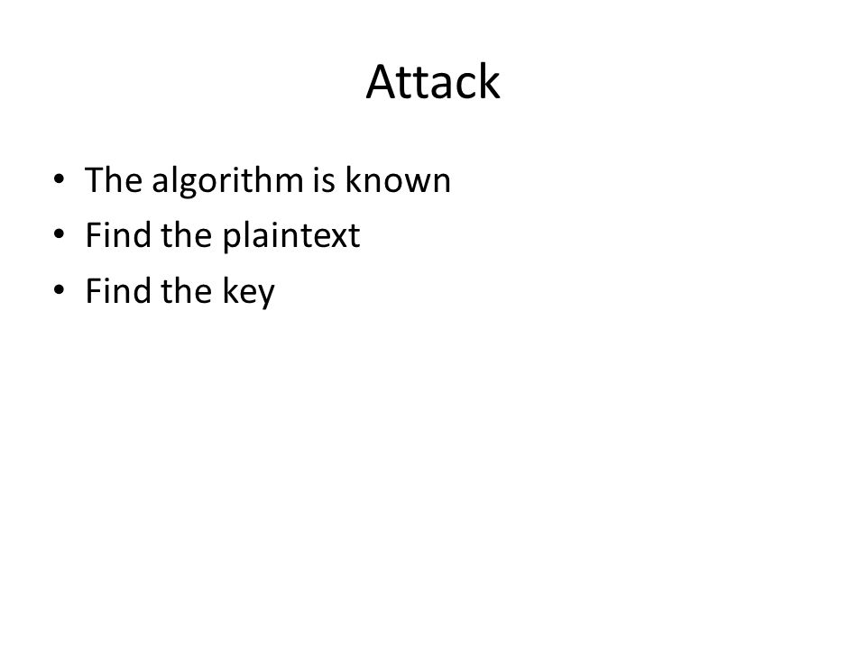 Attack The algorithm is known Find the plaintext Find the key
