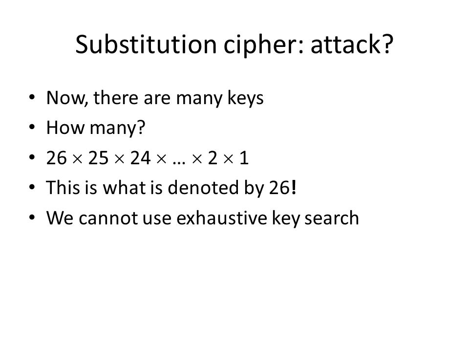 Substitution cipher: attack? Now, there are many keys How many? 26  25  24  …  2  1 This is what is denoted by 26! We cannot use exhaustive key s