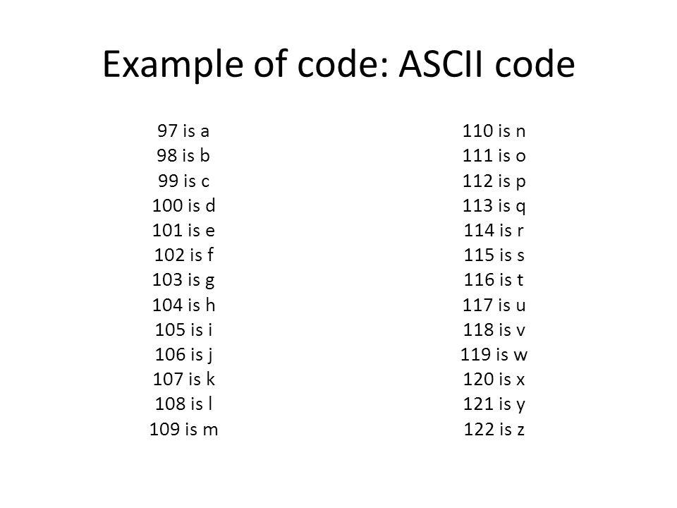 Example of code: ASCII code 97 is a 98 is b 99 is c 100 is d 101 is e 102 is f 103 is g 104 is h 105 is i 106 is j 107 is k 108 is l 109 is m 110 is n 111 is o 112 is p 113 is q 114 is r 115 is s 116 is t 117 is u 118 is v 119 is w 120 is x 121 is y 122 is z