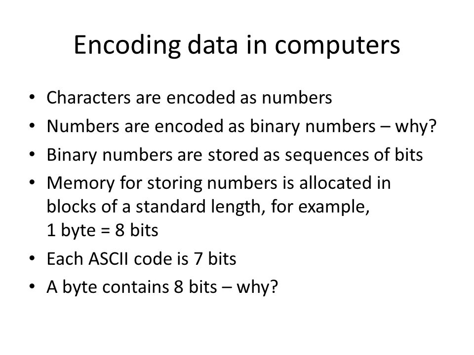 Encoding data in computers Characters are encoded as numbers Numbers are encoded as binary numbers – why? Binary numbers are stored as sequences of bi
